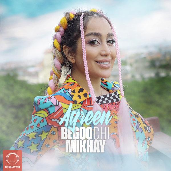 Agreen - 'Begoo Chi Mikhay'